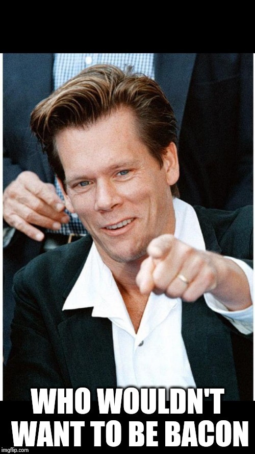 Six Degrees of Kevin Bacon death | WHO WOULDN'T WANT TO BE BACON | image tagged in six degrees of kevin bacon death | made w/ Imgflip meme maker