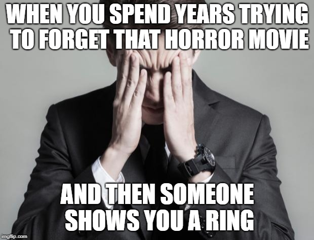 First World Problems Business Man | WHEN YOU SPEND YEARS TRYING TO FORGET THAT HORROR MOVIE AND THEN SOMEONE SHOWS YOU A RING | image tagged in first world problems business man | made w/ Imgflip meme maker
