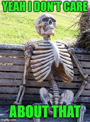 Waiting Skeleton Meme | YEAH I DON'T CARE ABOUT THAT | image tagged in memes,waiting skeleton | made w/ Imgflip meme maker