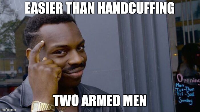 Roll Safe Think About It Meme | EASIER THAN HANDCUFFING TWO ARMED MEN | image tagged in memes,roll safe think about it | made w/ Imgflip meme maker