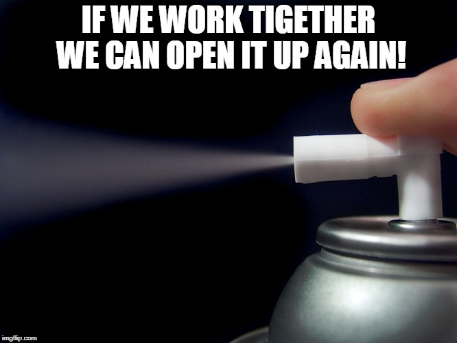 Aerosol spray  | IF WE WORK TIGETHER WE CAN OPEN IT UP AGAIN! | image tagged in aerosol spray | made w/ Imgflip meme maker