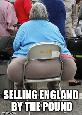 Big Fat Ass | SELLING ENGLAND BY THE POUND | image tagged in big fat ass | made w/ Imgflip meme maker