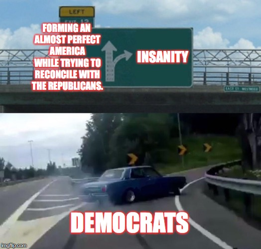 Exit right for utter destruction and insanity! | FORMING AN ALMOST PERFECT AMERICA WHILE TRYING TO RECONCILE WITH THE REPUBLICANS. INSANITY DEMOCRATS | image tagged in memes,left exit 12 off ramp,stupid liberals,insanity,america | made w/ Imgflip meme maker