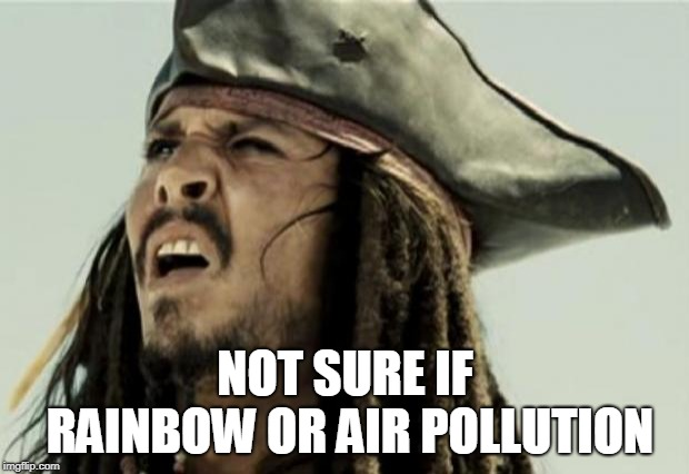 confused dafuq jack sparrow what | NOT SURE IF RAINBOW OR AIR POLLUTION | image tagged in confused dafuq jack sparrow what | made w/ Imgflip meme maker