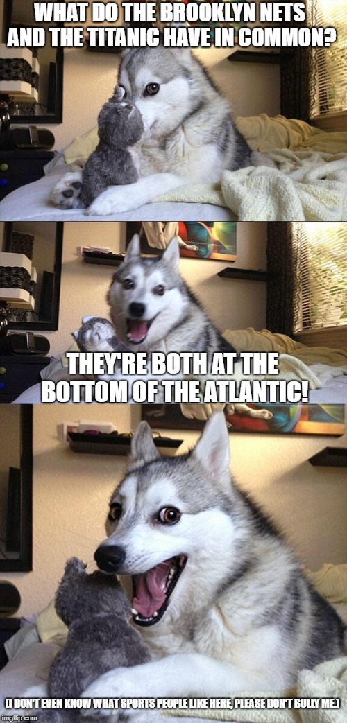 A joke someone told me.. | WHAT DO THE BROOKLYN NETS AND THE TITANIC HAVE IN COMMON? THEY'RE BOTH AT THE BOTTOM OF THE ATLANTIC! (I DON'T EVEN KNOW WHAT SPORTS PEOPLE  | image tagged in nba memes,sports | made w/ Imgflip meme maker