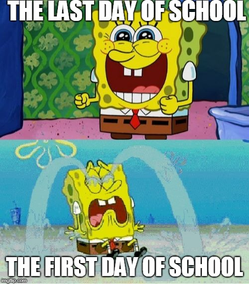spongebob happy and sad | THE LAST DAY OF SCHOOL THE FIRST DAY OF SCHOOL | image tagged in spongebob happy and sad | made w/ Imgflip meme maker