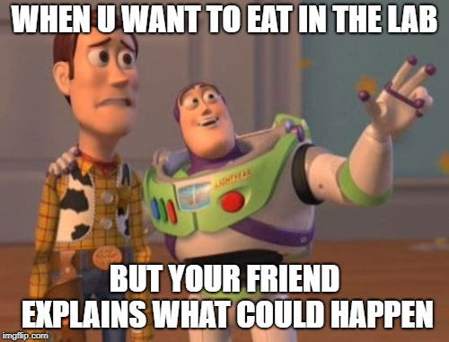 X, X Everywhere Meme | WHEN U WANT TO EAT IN THE LAB BUT YOUR FRIEND EXPLAINS WHAT COULD HAPPEN | image tagged in memes,x x everywhere | made w/ Imgflip meme maker