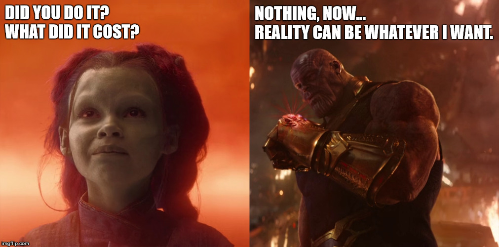 What is the cost of a finger snap? | DID YOU DO IT?                 WHAT DID IT COST? NOTHING, NOW...     REALITY CAN BE WHATEVER I WANT. | image tagged in thanos,snap,avengers,avengers infinity war,infinity war,gamora | made w/ Imgflip meme maker