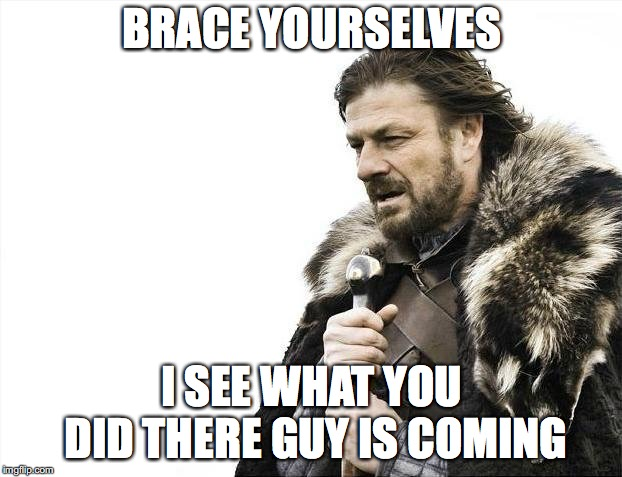 Brace Yourselves X is Coming Meme | BRACE YOURSELVES I SEE WHAT YOU DID THERE GUY IS COMING | image tagged in memes,brace yourselves x is coming | made w/ Imgflip meme maker