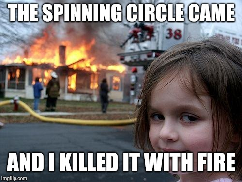 Disaster Girl Meme | THE SPINNING CIRCLE CAME AND I KILLED IT WITH FIRE | image tagged in memes,disaster girl | made w/ Imgflip meme maker