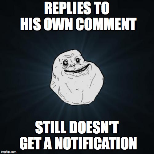 Forever Alone | REPLIES TO HIS OWN COMMENT STILL DOESN'T GET A NOTIFICATION | image tagged in memes,forever alone,punman21 | made w/ Imgflip meme maker