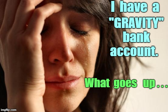 "Gravity Banking | I  have  a ""GRAVITY""   bank     account. What  goes   up . . . 
