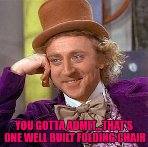 Creepy Condescending Wonka Meme | YOU GOTTA ADMIT...THAT'S ONE WELL BUILT FOLDING CHAIR | image tagged in memes,creepy condescending wonka | made w/ Imgflip meme maker