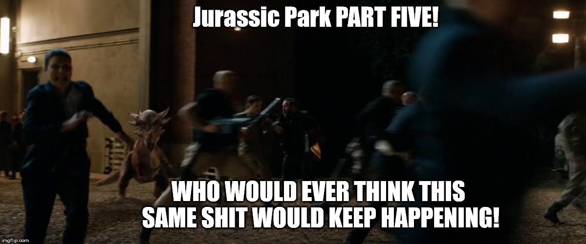 So... what where you saying about the definition of insanity? | Jurassic Park PART FIVE! WHO WOULD EVER THINK THIS   SAME SHIT WOULD KEEP HAPPENING! | image tagged in jurassic park,jurassic world,fallen kingdom | made w/ Imgflip meme maker