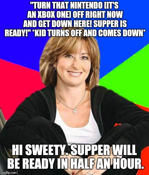 "Sheltering Suburban Mom | ""TURN THAT NINTENDO [IT'S AN XBOX ONE] OFF RIGHT NOW AND GET DOWN HERE! SUPPER IS READY!"" *KID TURNS OFF AND COMES DOWN* HI SWEETY. SUPPER W 