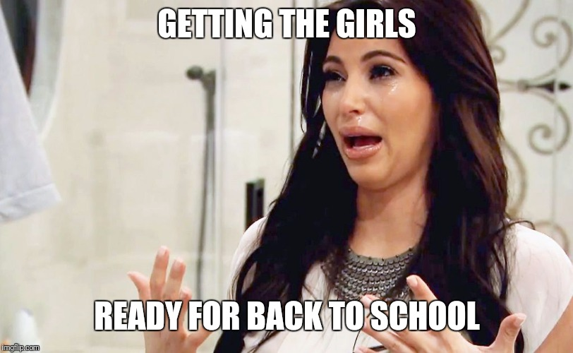 Kim Kardashian Crying | GETTING THE GIRLS READY FOR BACK TO SCHOOL | image tagged in kim kardashian crying | made w/ Imgflip meme maker