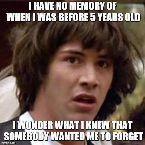 Conspiracy Keanu Meme | I HAVE NO MEMORY OF WHEN I WAS BEFORE 5 YEARS OLD I WONDER WHAT I KNEW THAT SOMEBODY WANTED ME TO FORGET | image tagged in memes,conspiracy keanu | made w/ Imgflip meme maker