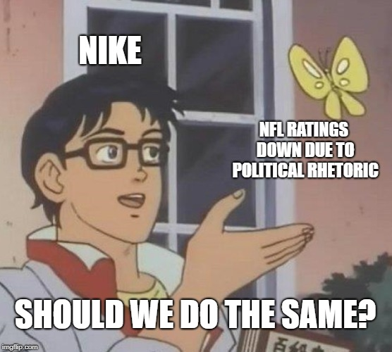Stupid following stupid | NIKE NFL RATINGS DOWN DUE TO POLITICAL RHETORIC SHOULD WE DO THE SAME? | image tagged in memes,is this a pigeon,nike,nfl,colin kaepernick | made w/ Imgflip meme maker
