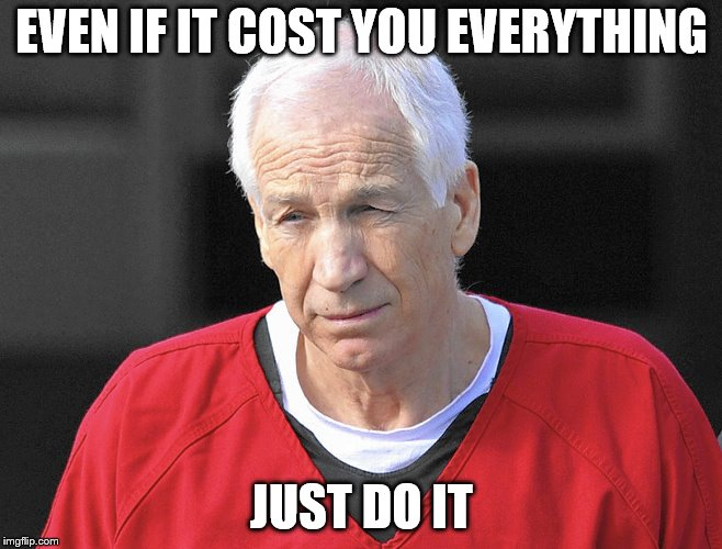 Jerry Sandusky  | EVEN IF IT COST YOU EVERYTHING JUST DO IT | image tagged in jerry sandusky | made w/ Imgflip meme maker