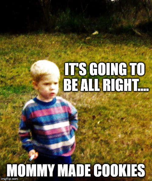 contemplative toddler | IT'S GOING TO BE ALL RIGHT.... MOMMY MADE COOKIES | image tagged in contemplative toddler | made w/ Imgflip meme maker