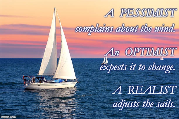 The REALIST vs Pessimist & Optimist |  A  PESSIMIST; complains about the wind. An  OPTIMIST; expects it to change. A  REALIST; adjusts the sails. | image tagged in realist,pessimist,optimist,sailing,winds | made w/ Imgflip meme maker