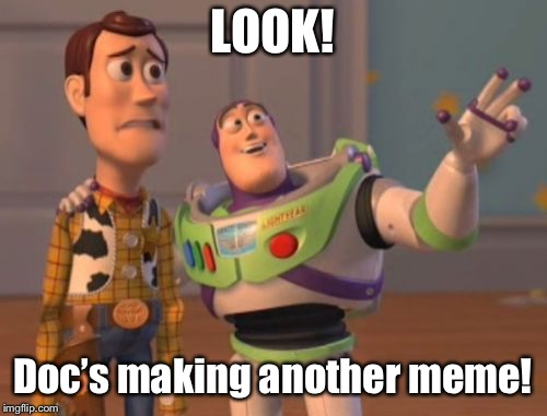 X, X Everywhere Meme | LOOK! Doc's making another meme! | image tagged in memes,x,x everywhere,x x everywhere | made w/ Imgflip meme maker