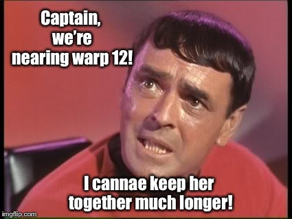 Scotty | Captain, we're nearing warp 12! I cannae keep her together much longer! | image tagged in scotty | made w/ Imgflip meme maker