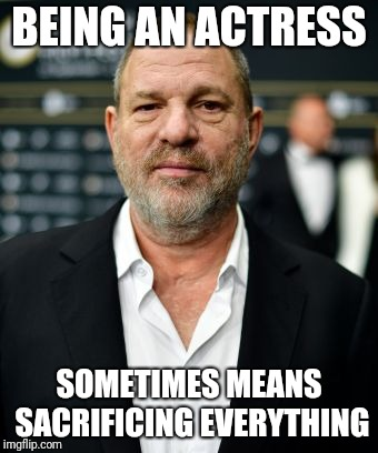 Rapist | BEING AN ACTRESS SOMETIMES MEANS SACRIFICING EVERYTHING | image tagged in rapist | made w/ Imgflip meme maker