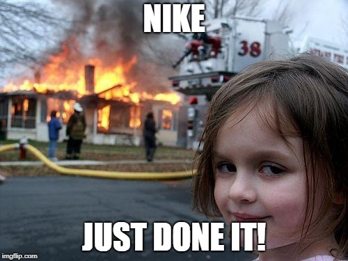 If the shoe fits - burn it! | NIKE JUST DONE IT! | image tagged in memes,disaster girl,nike,protest | made w/ Imgflip meme maker