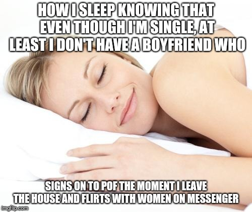 Sleeping lady | HOW I SLEEP KNOWING THAT EVEN THOUGH I'M SINGLE, AT LEAST I DON'T HAVE A BOYFRIEND WHO SIGNS ON TO POF THE MOMENT I LEAVE THE HOUSE AND FLIR | image tagged in sleeping lady | made w/ Imgflip meme maker