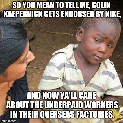 Third World Skeptical Kid Meme | SO YOU MEAN TO TELL ME, COLIN KAEPERNICK GETS ENDORSED BY NIKE, AND NOW YA'LL CARE ABOUT THE UNDERPAID WORKERS IN THEIR OVERSEAS FACTORIES. | image tagged in memes,third world skeptical kid | made w/ Imgflip meme maker