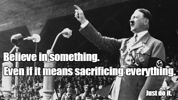 I Knew Nike Plagiarized From Someone... | Believe in something. Even if it means sacrificing everything. Just do it. | image tagged in adolf hitler,nike,colon kaepernick | made w/ Imgflip meme maker