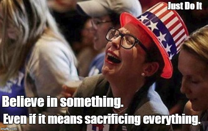 Pretty Sure It Doesn't Mean Sacrificing Your Sanity. | Believe in something. Even if it means sacrificing everything. Just Do It | image tagged in crying liberal,nike,believe in something,kaepernick | made w/ Imgflip meme maker