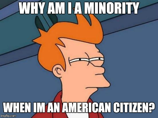 We're All God's Children... Am Im Right? | WHY AM I A MINORITY WHEN IM AN AMERICAN CITIZEN? | image tagged in memes,futurama fry | made w/ Imgflip meme maker