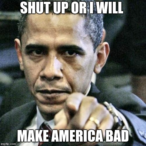 Pissed Off Obama | SHUT UP OR I WILL MAKE AMERICA BAD | image tagged in memes,pissed off obama | made w/ Imgflip meme maker