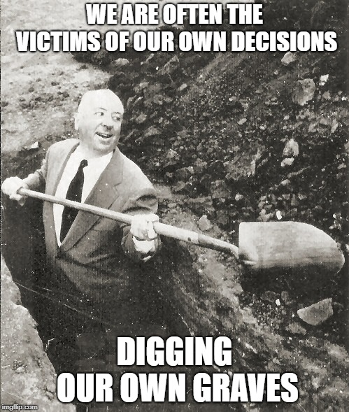 Hitchcock Digging Grave | WE ARE OFTEN THE VICTIMS OF OUR OWN DECISIONS DIGGING OUR OWN GRAVES | image tagged in hitchcock digging grave | made w/ Imgflip meme maker