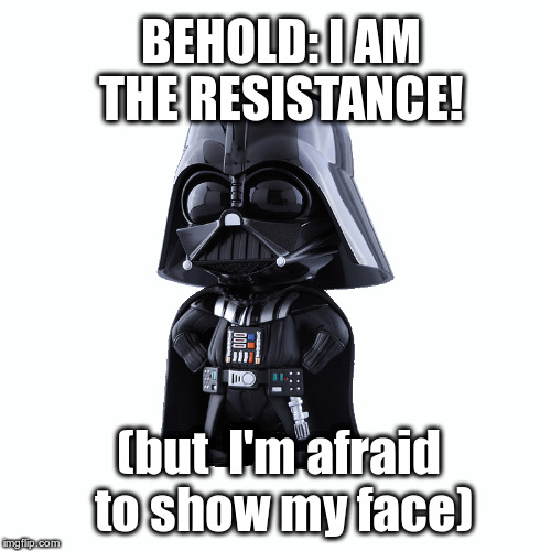 The Resistance Revealed | BEHOLD: I AM THE RESISTANCE! (but  I'm afraid to show my face) | image tagged in resistance is futile,fake news,failing ny times op-ed,antifa,deep state,democrats | made w/ Imgflip meme maker