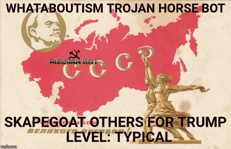 Soviet Propaganda Posters for Russian Bots | WHATABOUTISM TROJAN HORSE BOT SKAPEGOAT OTHERS FOR TRUMP          LEVEL: TYPICAL | image tagged in soviet propaganda posters for russian bots | made w/ Imgflip meme maker
