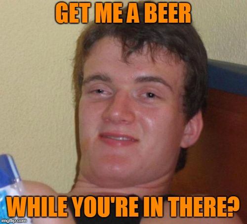10 Guy Meme | GET ME A BEER WHILE YOU'RE IN THERE? | image tagged in memes,10 guy | made w/ Imgflip meme maker