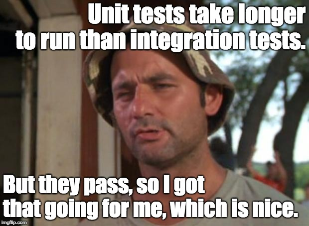 So I Got That Goin For Me Which Is Nice | Unit tests take longer to run than integration tests. But they pass, so I got that going for me, which is nice. | image tagged in memes,so i got that goin for me which is nice | made w/ Imgflip meme maker