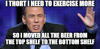 all the times | I THORT I NEED TO EXERCISE MORE SO I MOVED ALL THE BEER FROM THE TOP SHELF TO THE BOTTOM SHELF | image tagged in all the times | made w/ Imgflip meme maker