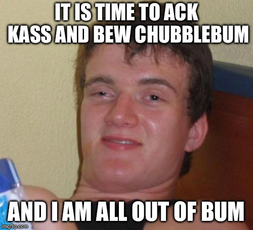 They live? Sort of. | IT IS TIME TO ACK KASS AND BEW CHUBBLEBUM AND I AM ALL OUT OF BUM | image tagged in memes,10 guy,kickass,bubblegum,they live | made w/ Imgflip meme maker