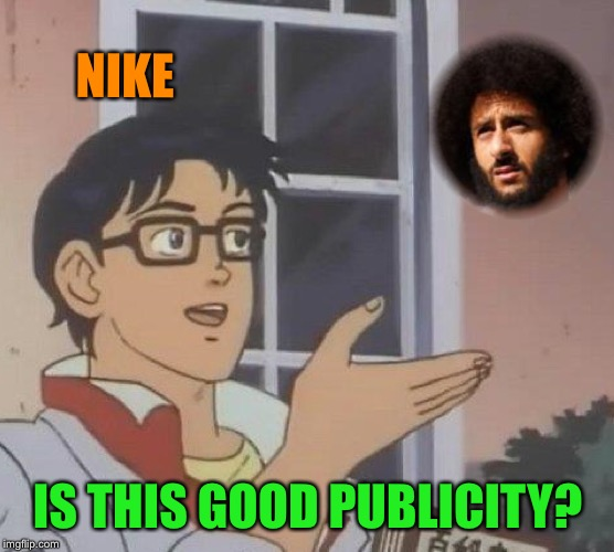 Just Don't  | NIKE IS THIS GOOD PUBLICITY? | image tagged in nike,colin kaepernick,bad idea,funny memes | made w/ Imgflip meme maker