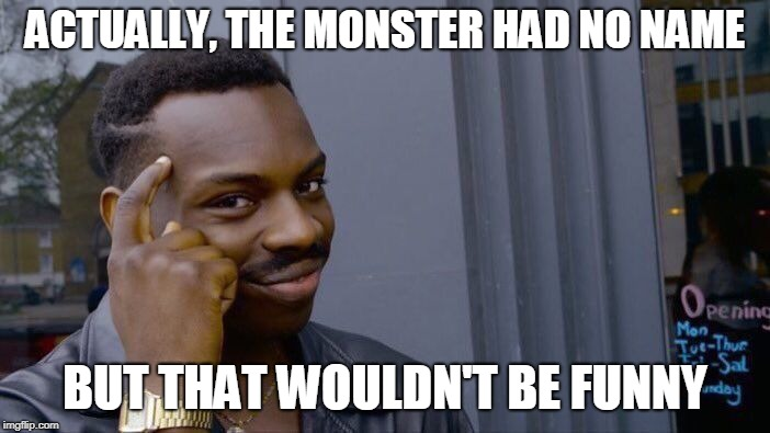 Roll Safe Think About It Meme | ACTUALLY, THE MONSTER HAD NO NAME BUT THAT WOULDN'T BE FUNNY | image tagged in memes,roll safe think about it | made w/ Imgflip meme maker