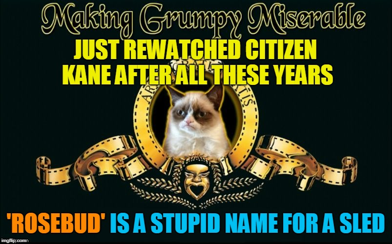 Welles That Escalated Quickly | JUST REWATCHED CITIZEN KANE AFTER ALL THESE YEARS 'ROSEBUD' IS A STUPID NAME FOR A SLED 'ROSEBUD' | image tagged in mgm grumpy,memes,grumpy cat table,rewatched,classics,grumpy cat | made w/ Imgflip meme maker