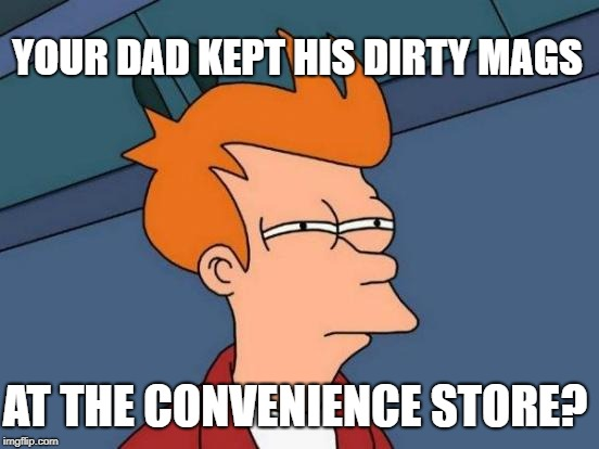 Futurama Fry Meme | YOUR DAD KEPT HIS DIRTY MAGS AT THE CONVENIENCE STORE? | image tagged in memes,futurama fry | made w/ Imgflip meme maker