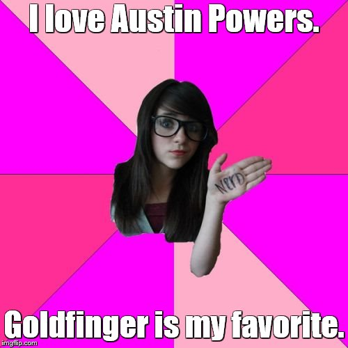 Idiot Nerd Girl | I love Austin Powers. Goldfinger is my favorite. | image tagged in memes,idiot nerd girl,austin powers,james bond | made w/ Imgflip meme maker
