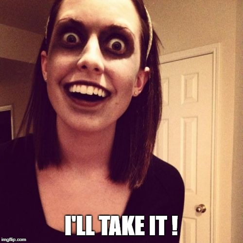 Zombie Overly Attached Girlfriend Meme | I'LL TAKE IT ! | image tagged in memes,zombie overly attached girlfriend | made w/ Imgflip meme maker