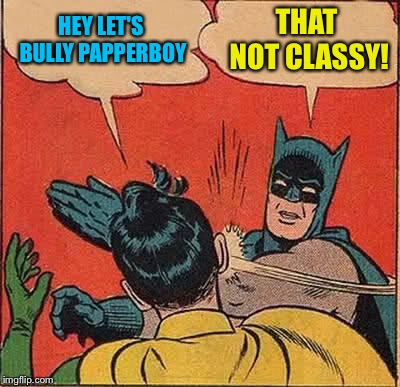 Batman Slapping Robin Meme | HEY LET'S BULLY PAPPERBOY THAT NOT CLASSY! | image tagged in memes,batman slapping robin | made w/ Imgflip meme maker