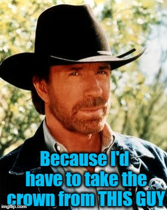 Chuck Norris Meme | Because I'd have to take the crown from THIS GUY | image tagged in memes,chuck norris | made w/ Imgflip meme maker